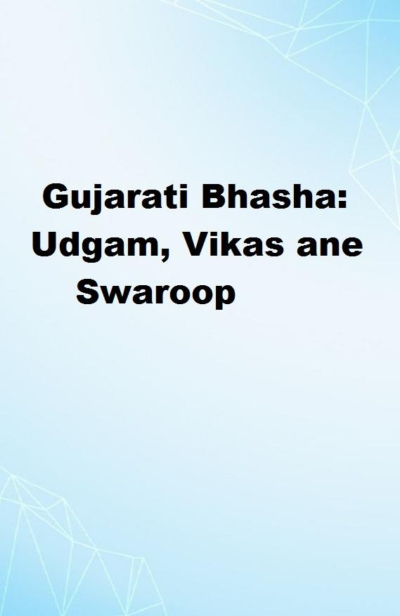 Gujarati Bhasha Udgam, Vikas ane Swaroop